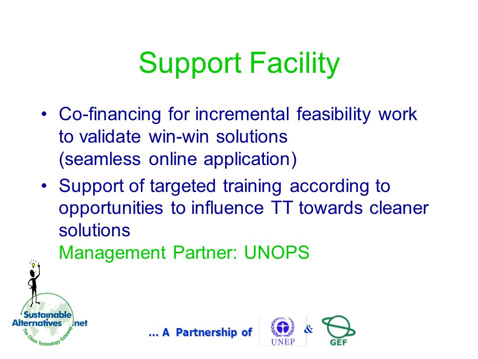 … A Partnership of & Support Facility Co-financing for incremental feasibility work to validate win-win solutions (seamless online application) Support of targeted training according to opportunities to influence TT towards cleaner solutions Management Partner: UNOPS