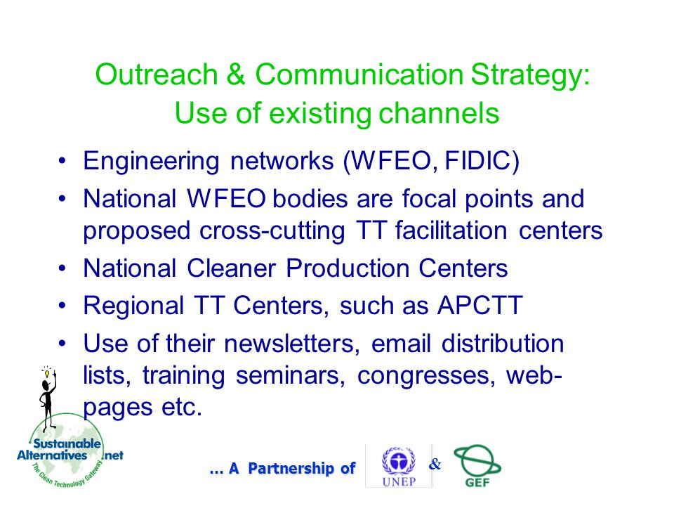 … A Partnership of & Outreach & Communication Strategy: Use of existing channels Engineering networks (WFEO, FIDIC) National WFEO bodies are focal points and proposed cross-cutting TT facilitation centers National Cleaner Production Centers Regional TT Centers, such as APCTT Use of their newsletters, email distribution lists, training seminars, congresses, web- pages etc.