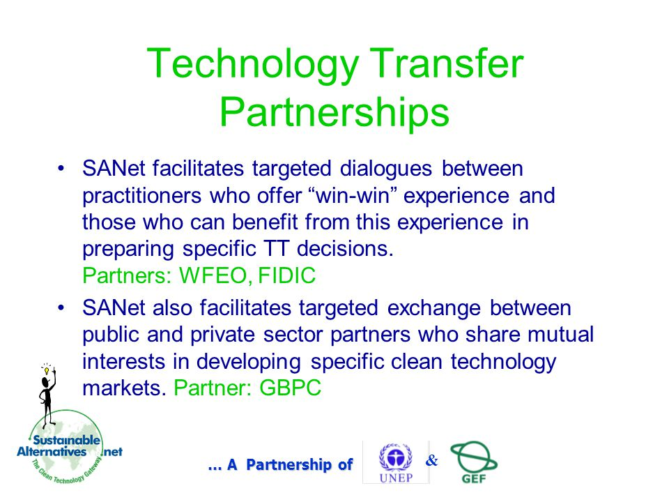 … A Partnership of & Technology Transfer Partnerships SANet facilitates targeted dialogues between practitioners who offer win-win experience and those who can benefit from this experience in preparing specific TT decisions.
