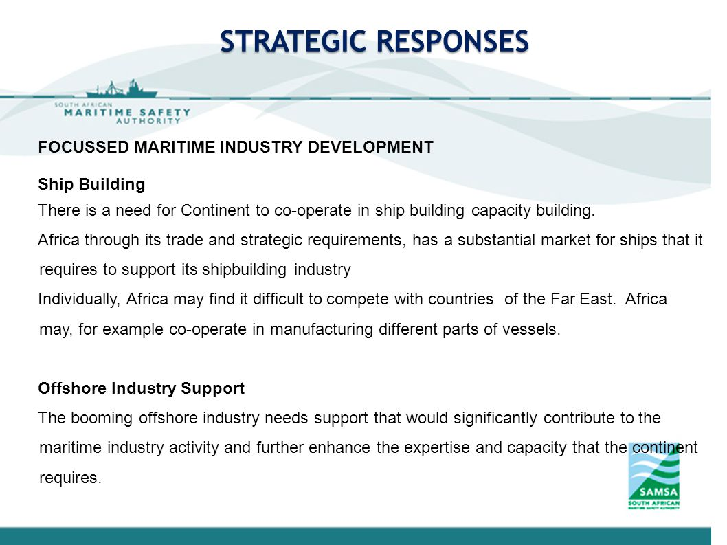 STRATEGIC RESPONSES FOCUSSED MARITIME INDUSTRY DEVELOPMENT Ship Building There is a need for Continent to co-operate in ship building capacity building.