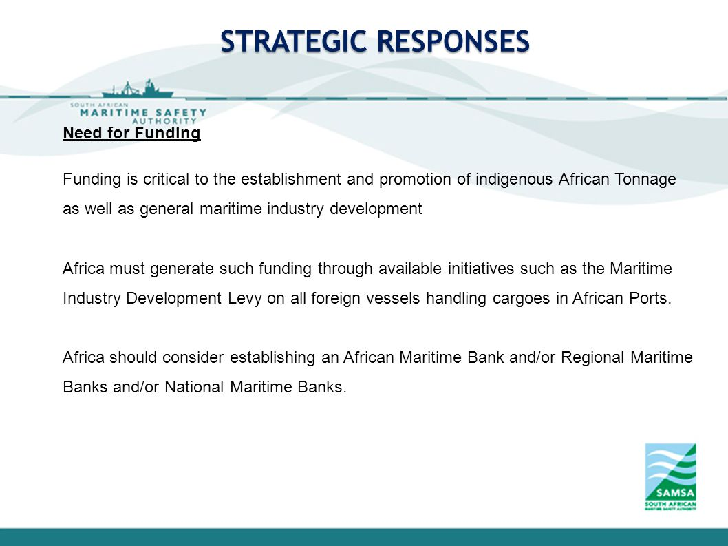 STRATEGIC RESPONSES Need for Funding Funding is critical to the establishment and promotion of indigenous African Tonnage as well as general maritime industry development Africa must generate such funding through available initiatives such as the Maritime Industry Development Levy on all foreign vessels handling cargoes in African Ports.