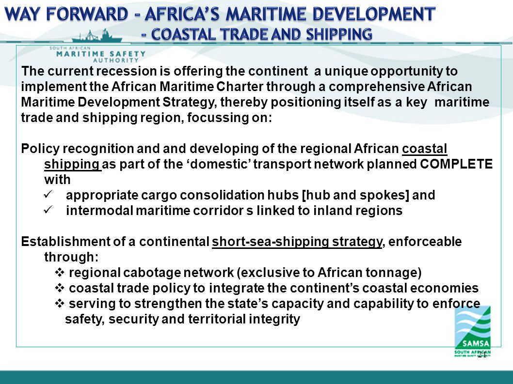 22 The key challenge Africa must face up to is the absence of indIgenous blue sea merchant tonnage to keep the sea lines of communication open The current situation is not sustainable, undermining Africa's ability o: African naval support for off shore operations Carry influence in world trade and shipping affairs Secure and diversify opportunities for African investors Sustain numbers of African who could find jobs at sea if they had berths for training Promote the maritime industrialisation programme: provide adequate ship repair infrastructure facilities on the continent establish regional maritime industrial hubs for ship building, boat building and component manufacturing Provide world class 'soft infrastructure' development programmes introduce maritime awareness and education in the populacel Provide high tech training and research centers Improve participation of females in maritime