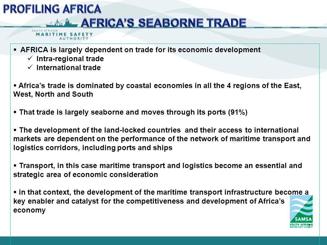 7  AFRICA is largely dependent on trade for its economic development Intra-regional trade International trade  Africa's trade is dominated by coastal economies in all the 4 regions of the East, West, North and South  That trade is largely seaborne and moves through its ports (91%)  The development of the land-locked countries and their access to international markets are dependent on the performance of the network of maritime transport and logistics corridors, including ports and ships  Transport, in this case maritime transport and logistics become an essential and strategic area of economic consideration  in that context, the development of the maritime transport infrastructure become a key enabler and catalyst for the competitiveness and development of Africa's economy