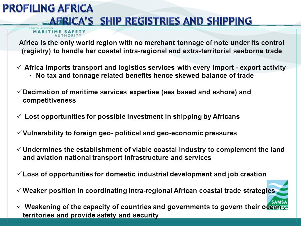 8 Africa is the only world region with no merchant tonnage of note under its control (registry) to handle her coastal intra-regional and extra-territorial seaborne trade Africa imports transport and logistics services with every import - export activity No tax and tonnage related benefits hence skewed balance of trade Decimation of maritime services expertise (sea based and ashore) and competitiveness Lost opportunities for possible investment in shipping by Africans Vulnerability to foreign geo- political and geo-economic pressures Undermines the establishment of viable coastal industry to complement the land and aviation national transport infrastructure and services Loss of opportunities for domestic industrial development and job creation Weaker position in coordinating intra-regional African coastal trade strategies Weakening of the capacity of countries and governments to govern their ocean territories and provide safety and security