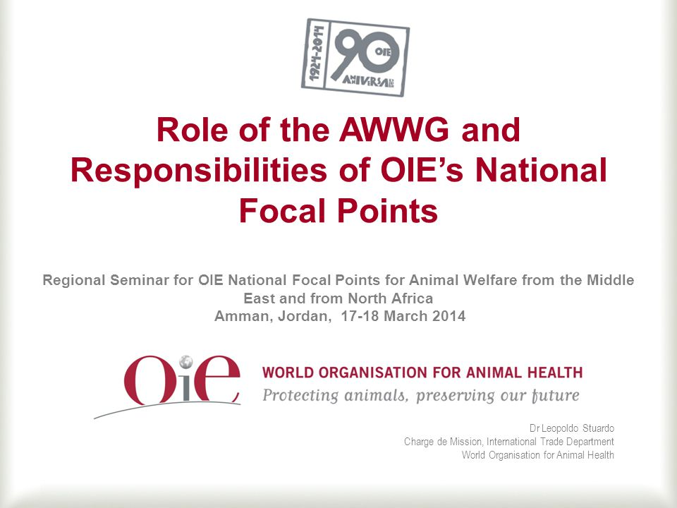 Role of the AWWG and Responsibilities of OIE's National Focal Points Regional Seminar for OIE National Focal Points for Animal Welfare from the Middle East and from North Africa Amman, Jordan, 17-18 March 2014 Dr Leopoldo Stuardo Charge de Mission, International Trade Department World Organisation for Animal Health