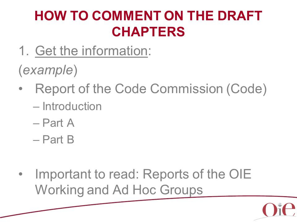 HOW TO COMMENT ON THE DRAFT CHAPTERS 1.Get the information: (example) Report of the Code Commission (Code) –Introduction –Part A –Part B Important to read: Reports of the OIE Working and Ad Hoc Groups