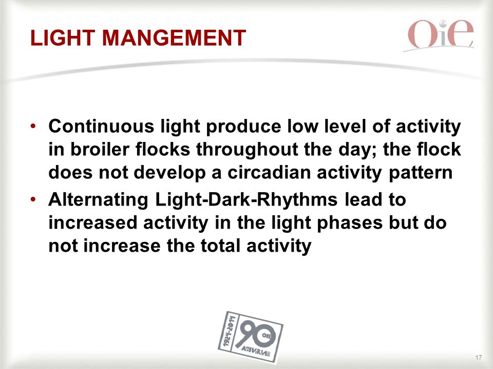 17 LIGHT MANGEMENT Continuous light produce low level of activity in broiler flocks throughout the day; the flock does not develop a circadian activity pattern Alternating Light-Dark-Rhythms lead to increased activity in the light phases but do not increase the total activity