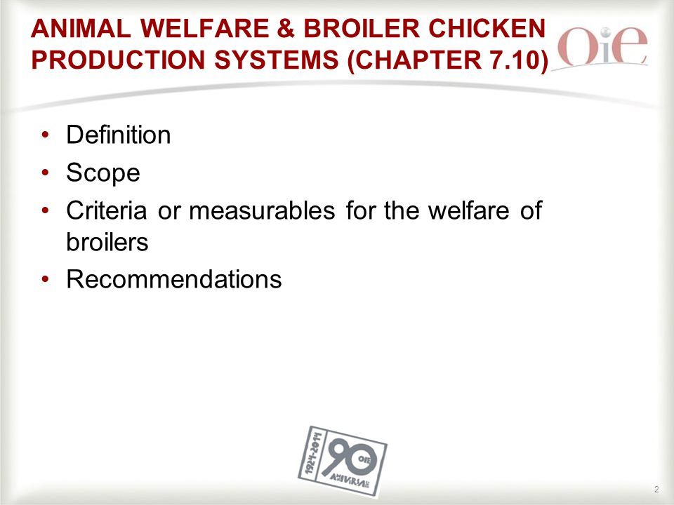 22 Definition Scope Criteria or measurables for the welfare of broilers Recommendations ANIMAL WELFARE & BROILER CHICKEN PRODUCTION SYSTEMS (CHAPTER 7.10)