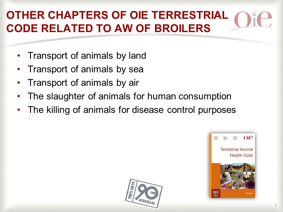 33 OTHER CHAPTERS OF OIE TERRESTRIAL CODE RELATED TO AW OF BROILERS Transport of animals by land Transport of animals by sea Transport of animals by air The slaughter of animals for human consumption The killing of animals for disease control purposes