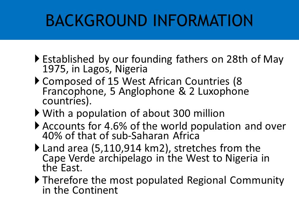  Established by our founding fathers on 28th of May 1975, in Lagos, Nigeria  Composed of 15 West African Countries (8 Francophone, 5 Anglophone & 2