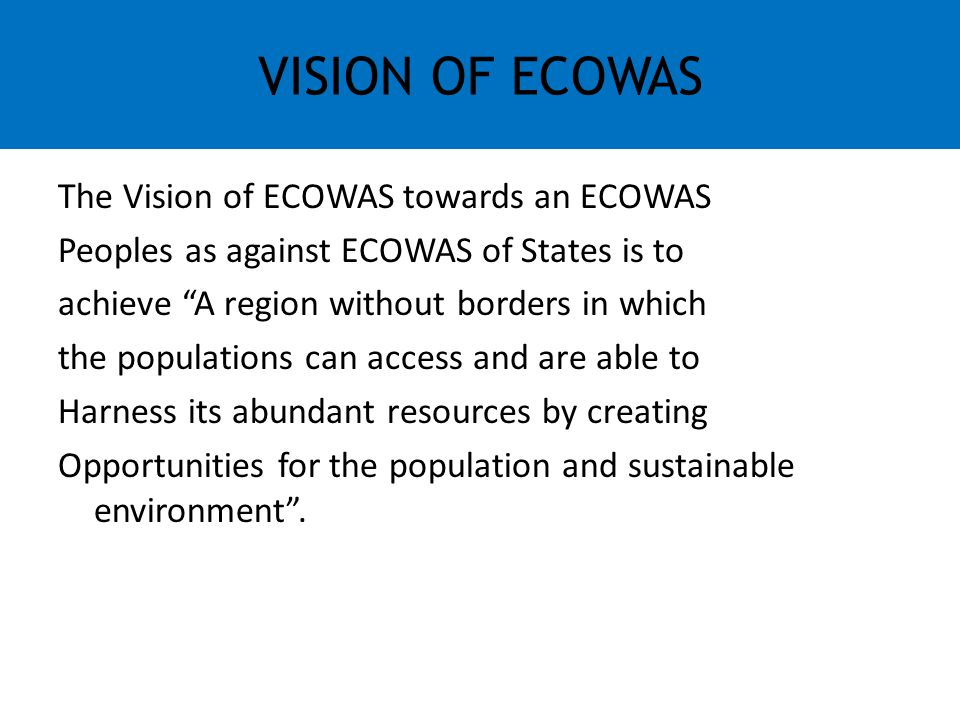 """The Vision of ECOWAS towards an ECOWAS Peoples as against ECOWAS of States is to achieve """"A region without borders in which the populations can access"""