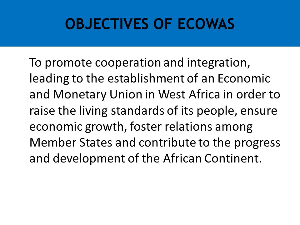 To promote cooperation and integration, leading to the establishment of an Economic and Monetary Union in West Africa in order to raise the living sta