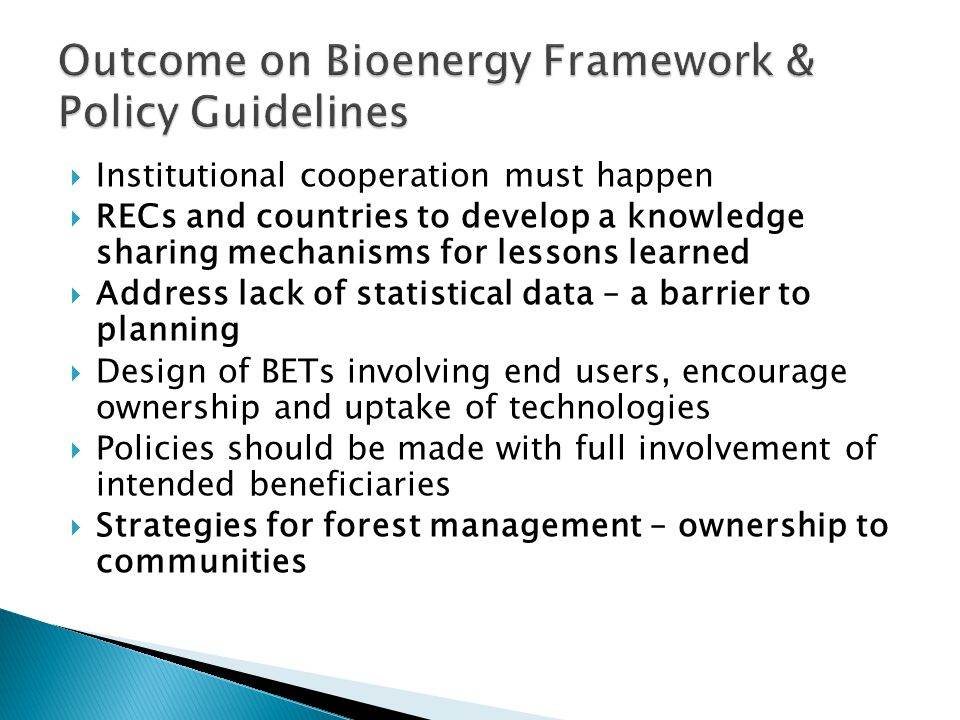  Institutional cooperation must happen  RECs and countries to develop a knowledge sharing mechanisms for lessons learned  Address lack of statistical data – a barrier to planning  Design of BETs involving end users, encourage ownership and uptake of technologies  Policies should be made with full involvement of intended beneficiaries  Strategies for forest management – ownership to communities