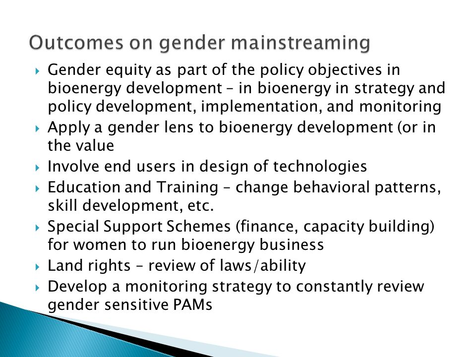  Gender equity as part of the policy objectives in bioenergy development – in bioenergy in strategy and policy development, implementation, and monitoring  Apply a gender lens to bioenergy development (or in the value  Involve end users in design of technologies  Education and Training – change behavioral patterns, skill development, etc.