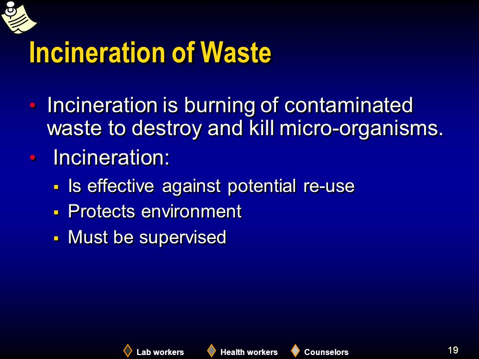 Lab workersHealth workersCounselors 19 Incineration of Waste Incineration is burning of contaminated waste to destroy and kill micro-organisms.