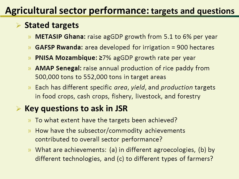 Agricultural sector performance: targets and questions  Stated targets »METASIP Ghana: raise agGDP growth from 5.1 to 6% per year »GAFSP Rwanda: area developed for irrigation = 900 hectares »PNISA Mozambique: ≥7% agGDP growth rate per year »AMAP Senegal: raise annual production of rice paddy from 500,000 tons to 552,000 tons in target areas »Each has different specific area, yield, and production targets in food crops, cash crops, fishery, livestock, and forestry  Key questions to ask in JSR »To what extent have the targets been achieved.
