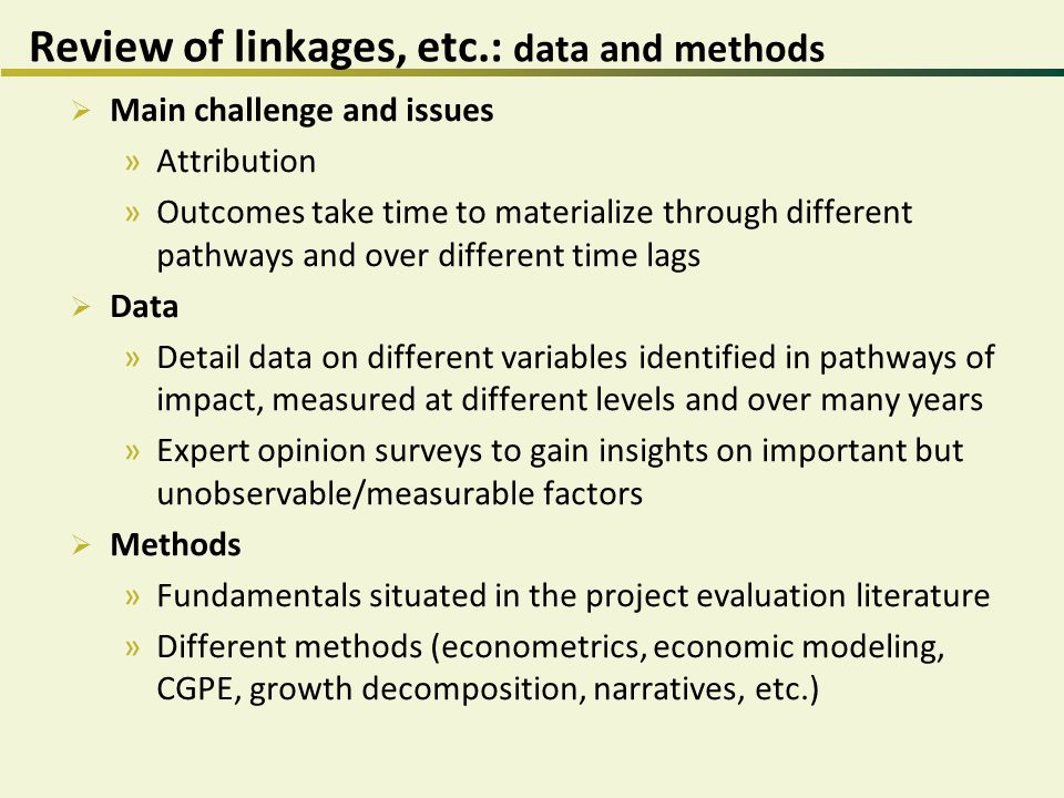 Review of linkages, etc.: data and methods  Main challenge and issues »Attribution »Outcomes take time to materialize through different pathways and over different time lags  Data »Detail data on different variables identified in pathways of impact, measured at different levels and over many years »Expert opinion surveys to gain insights on important but unobservable/measurable factors  Methods »Fundamentals situated in the project evaluation literature »Different methods (econometrics, economic modeling, CGPE, growth decomposition, narratives, etc.)
