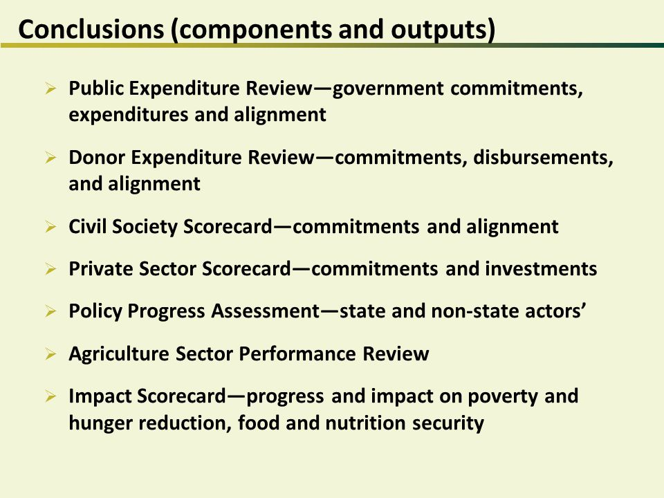 Conclusions (components and outputs)  Public Expenditure Review—government commitments, expenditures and alignment  Donor Expenditure Review—commitments, disbursements, and alignment  Civil Society Scorecard—commitments and alignment  Private Sector Scorecard—commitments and investments  Policy Progress Assessment—state and non-state actors'  Agriculture Sector Performance Review  Impact Scorecard—progress and impact on poverty and hunger reduction, food and nutrition security