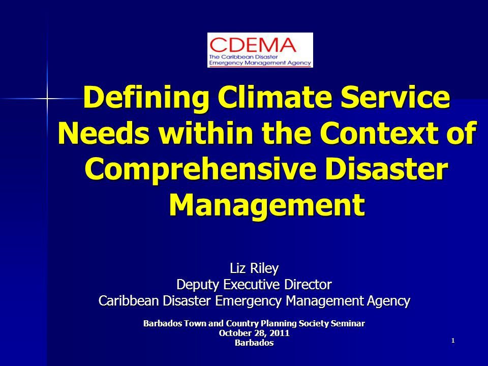 1 Defining Climate Service Needs within the Context of Comprehensive Disaster Management Liz Riley Deputy Executive Director Caribbean Disaster Emergency Management Agency Barbados Town and Country Planning Society Seminar October 28, 2011 Barbados