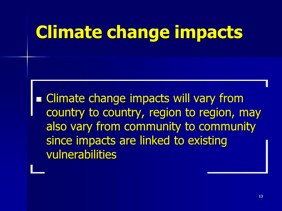 13 Climate change impacts Climate change impacts will vary from country to country, region to region, may also vary from community to community since impacts are linked to existing vulnerabilities Climate change impacts will vary from country to country, region to region, may also vary from community to community since impacts are linked to existing vulnerabilities