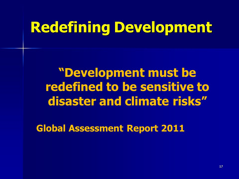 Redefining Development 17 Development must be redefined to be sensitive to disaster and climate risks Global Assessment Report 2011