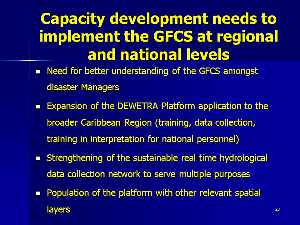 23 Capacity development needs to implement the GFCS at regional and national levels Need for better understanding of the GFCS amongst disaster Managers Need for better understanding of the GFCS amongst disaster Managers Expansion of the DEWETRA Platform application to the broader Caribbean Region (training, data collection, training in interpretation for national personnel) Expansion of the DEWETRA Platform application to the broader Caribbean Region (training, data collection, training in interpretation for national personnel) Strengthening of the sustainable real time hydrological data collection network to serve multiple purposes Strengthening of the sustainable real time hydrological data collection network to serve multiple purposes Population of the platform with other relevant spatial layers Population of the platform with other relevant spatial layers