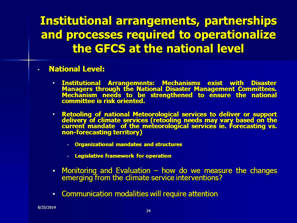 Institutional arrangements, partnerships and processes required to operationalize the GFCS at the national level National Level: National Level: Institutional Arrangements: Mechanisms exist with Disaster Managers through the National Disaster Management Committees.