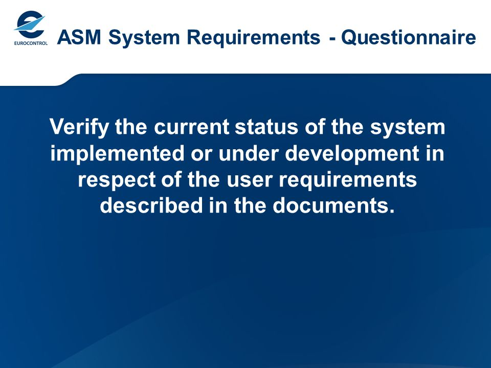 ASM System Requirements – Questionnaire Outputs 9 replies (8 States + NATO ACCS) Weak points: What if functions; Interoperability with NM systems (CIAM).