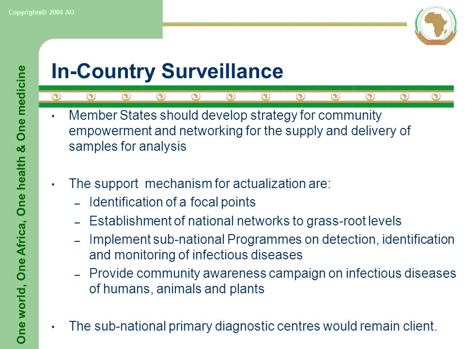 One world, One Africa, One health & One medicine Copyrights© 2004 AU In-Country Surveillance Member States should develop strategy for community empowerment and networking for the supply and delivery of samples for analysis The support mechanism for actualization are: – Identification of a focal points – Establishment of national networks to grass-root levels – Implement sub-national Programmes on detection, identification and monitoring of infectious diseases – Provide community awareness campaign on infectious diseases of humans, animals and plants The sub-national primary diagnostic centres would remain client.