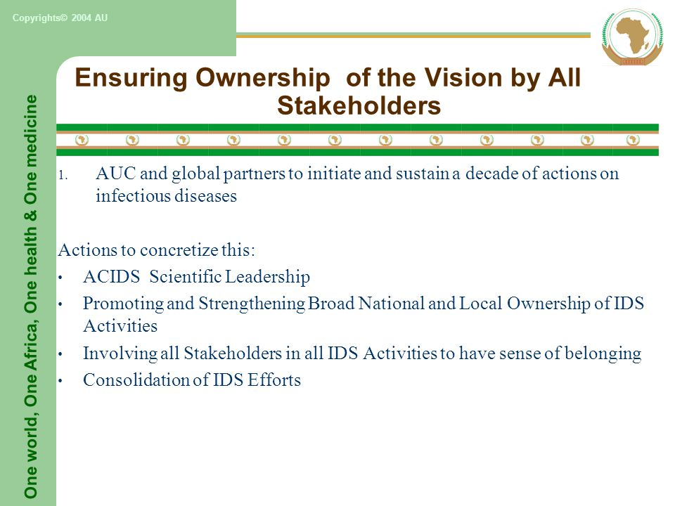 One world, One Africa, One health & One medicine Copyrights© 2004 AU Ensuring Ownership of the Vision by All Stakeholders 1.