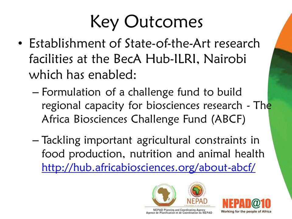 Key Outcomes Establishment of State-of-the-Art research facilities at the BecA Hub-ILRI, Nairobi which has enabled: – Formulation of a challenge fund to build regional capacity for biosciences research - The Africa Biosciences Challenge Fund (ABCF) – Tackling important agricultural constraints in food production, nutrition and animal health http://hub.africabiosciences.org/about-abcf/ http://hub.africabiosciences.org/about-abcf/