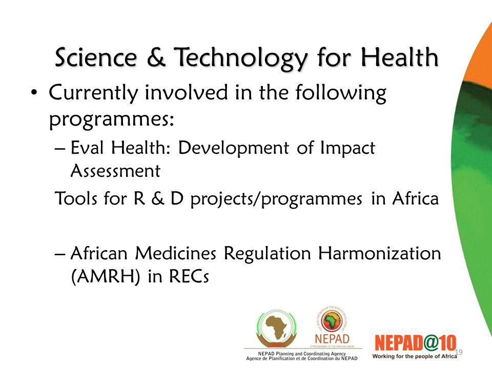 19 Science & Technology for Health Currently involved in the following programmes: – Eval Health: Development of Impact Assessment Tools for R & D projects/programmes in Africa – African Medicines Regulation Harmonization (AMRH) in RECs