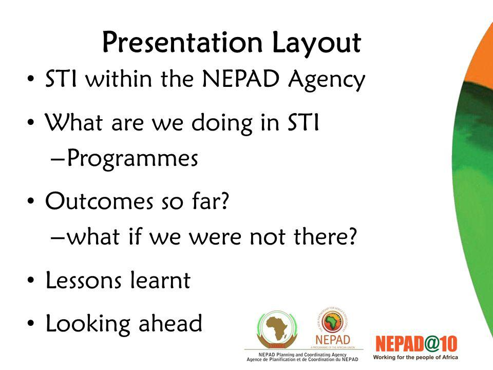 Presentation Layout STI within the NEPAD Agency What are we doing in STI – Programmes Outcomes so far.