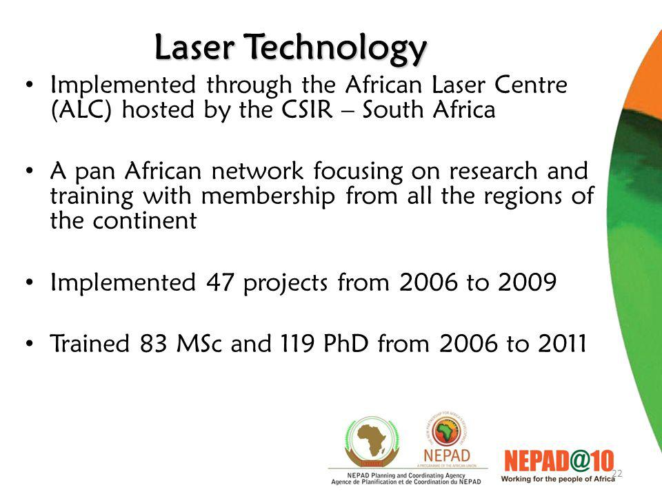 22 Laser Technology Implemented through the African Laser Centre (ALC) hosted by the CSIR – South Africa A pan African network focusing on research and training with membership from all the regions of the continent Implemented 47 projects from 2006 to 2009 Trained 83 MSc and 119 PhD from 2006 to 2011