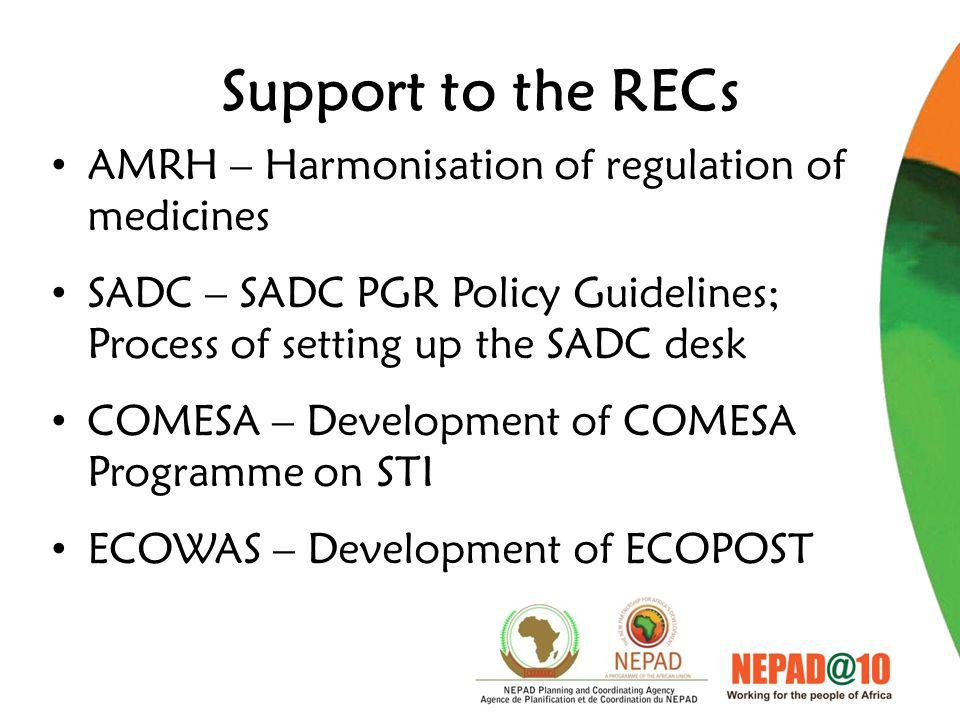 Support to the RECs AMRH – Harmonisation of regulation of medicines SADC – SADC PGR Policy Guidelines; Process of setting up the SADC desk COMESA – Development of COMESA Programme on STI ECOWAS – Development of ECOPOST