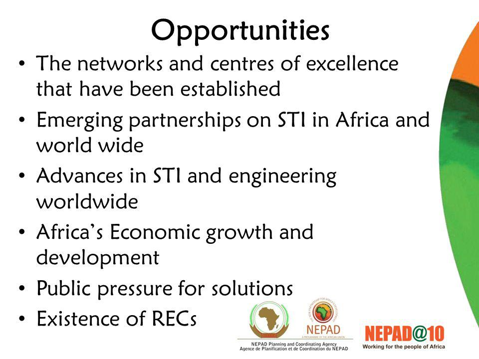 Opportunities The networks and centres of excellence that have been established Emerging partnerships on STI in Africa and world wide Advances in STI and engineering worldwide Africa's Economic growth and development Public pressure for solutions Existence of RECs