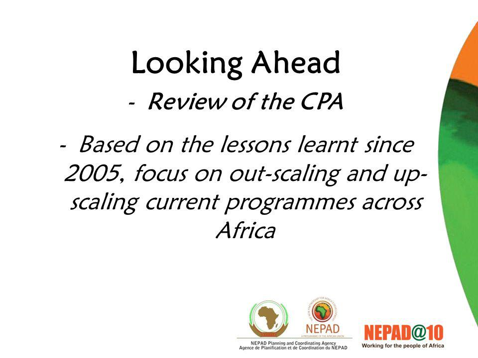Looking Ahead -Review of the CPA -Based on the lessons learnt since 2005, focus on out-scaling and up- scaling current programmes across Africa