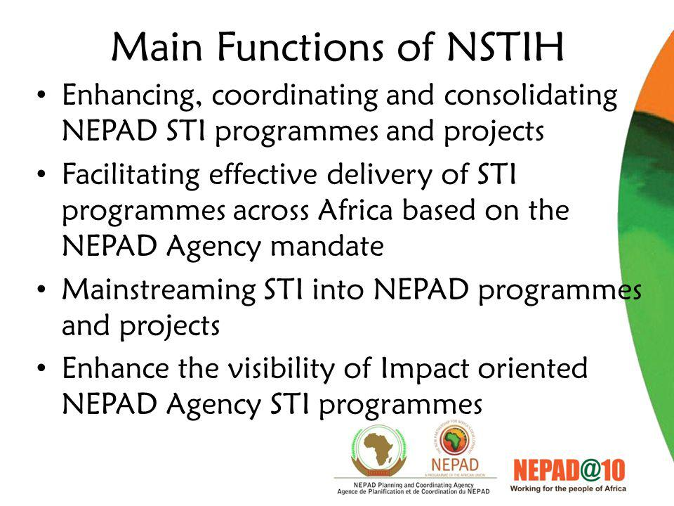 Main Functions of NSTIH Enhancing, coordinating and consolidating NEPAD STI programmes and projects Facilitating effective delivery of STI programmes across Africa based on the NEPAD Agency mandate Mainstreaming STI into NEPAD programmes and projects Enhance the visibility of Impact oriented NEPAD Agency STI programmes