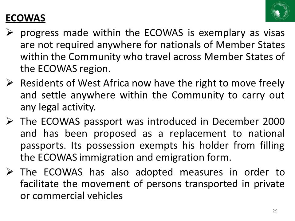 ECOWAS  progress made within the ECOWAS is exemplary as visas are not required anywhere for nationals of Member States within the Community who trave