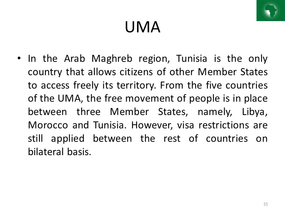 UMA In the Arab Maghreb region, Tunisia is the only country that allows citizens of other Member States to access freely its territory. From the five