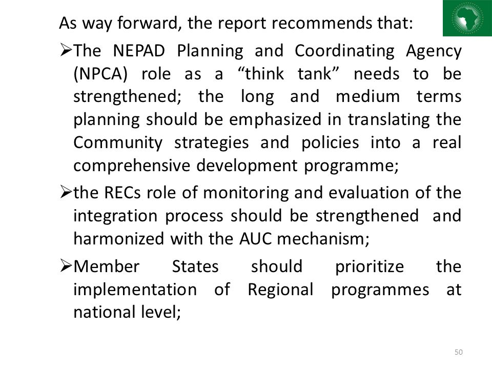 """As way forward, the report recommends that:  The NEPAD Planning and Coordinating Agency (NPCA) role as a """"think tank"""" needs to be strengthened; the l"""