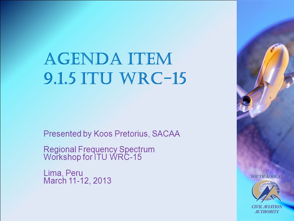 Agenda Item ITU WRC-15 Presented by Koos Pretorius, SACAA Regional Frequency Spectrum Workshop for ITU WRC-15 Lima, Peru March 11-12, 2013