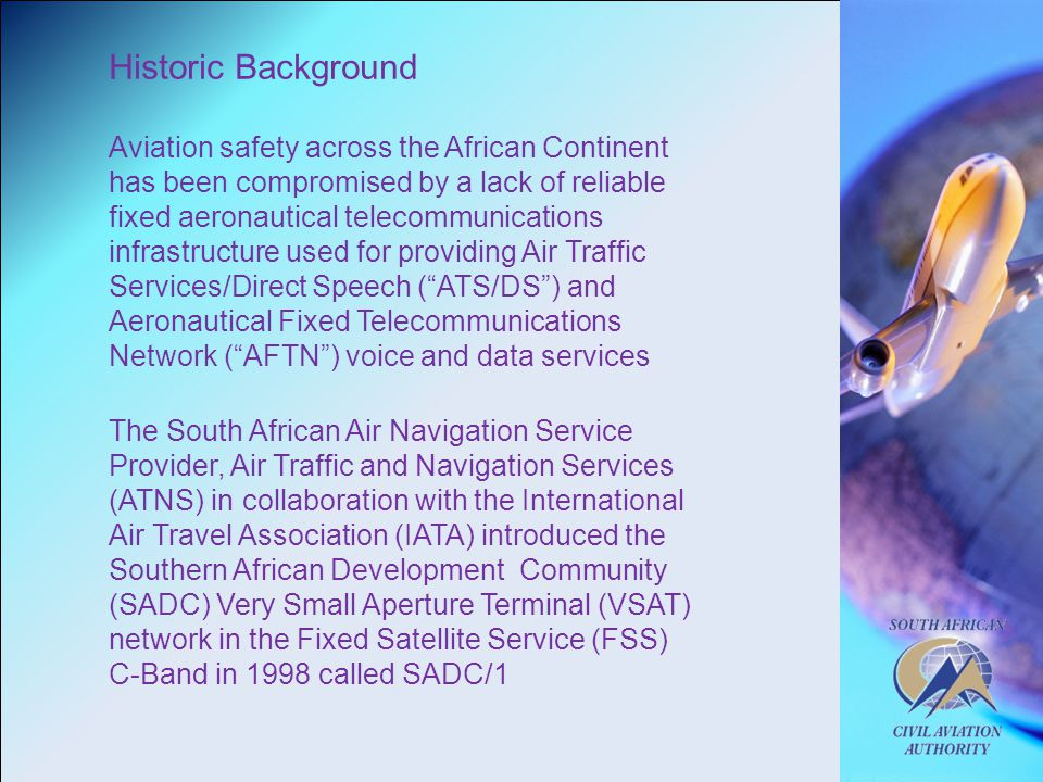 Historic Background Aviation safety across the African Continent has been compromised by a lack of reliable fixed aeronautical telecommunications infrastructure used for providing Air Traffic Services/Direct Speech ( ATS/DS ) and Aeronautical Fixed Telecommunications Network ( AFTN ) voice and data services The South African Air Navigation Service Provider, Air Traffic and Navigation Services (ATNS) in collaboration with the International Air Travel Association (IATA) introduced the Southern African Development Community (SADC) Very Small Aperture Terminal (VSAT) network in the Fixed Satellite Service (FSS) C-Band in 1998 called SADC/1