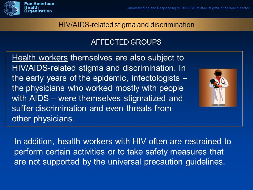 Understanding and Responding to HIV/AIDS-related stigma in the health sector Pan American Health Organization Health workers themselves are also subje