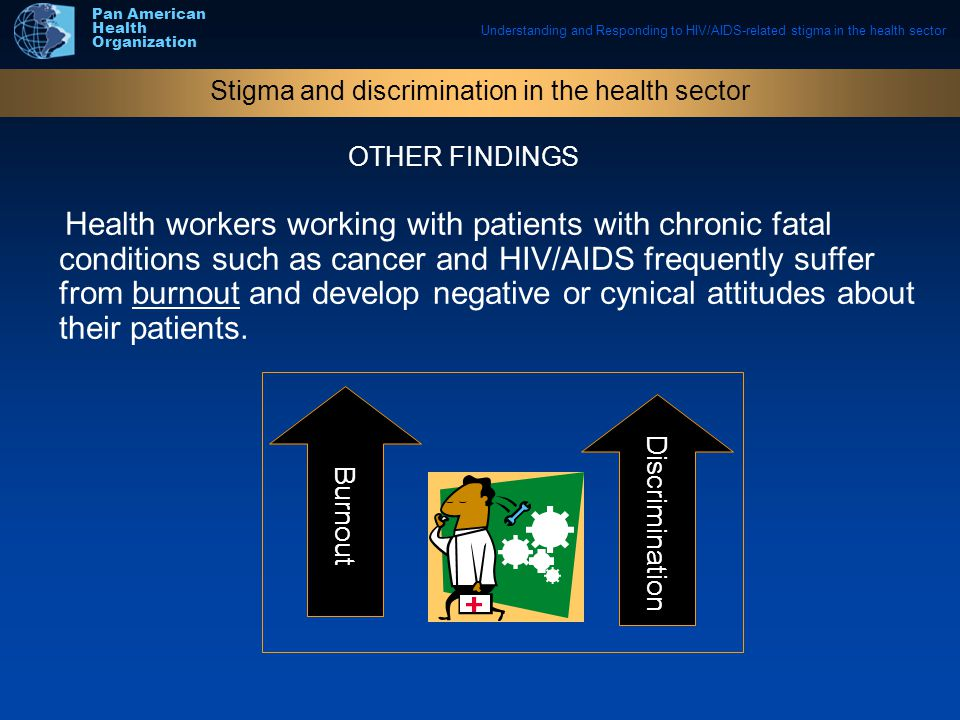 Understanding and Responding to HIV/AIDS-related stigma in the health sector Pan American Health Organization Health workers working with patients with chronic fatal conditions such as cancer and HIV/AIDS frequently suffer from burnout and develop negative or cynical attitudes about their patients.