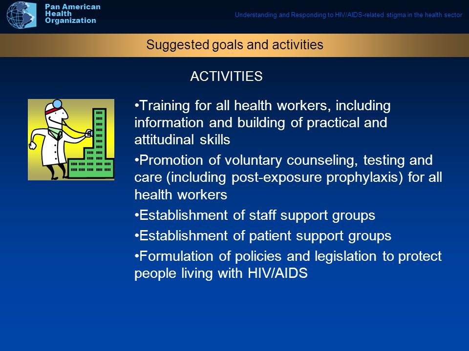 Understanding and Responding to HIV/AIDS-related stigma in the health sector Pan American Health Organization Training for all health workers, including information and building of practical and attitudinal skills Promotion of voluntary counseling, testing and care (including post-exposure prophylaxis) for all health workers Establishment of staff support groups Establishment of patient support groups Formulation of policies and legislation to protect people living with HIV/AIDS Suggested goals and activities ACTIVITIES