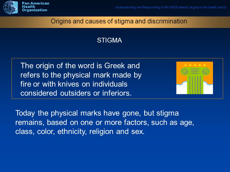 Understanding and Responding to HIV/AIDS-related stigma in the health sector Pan American Health Organization The origin of the word is Greek and refers to the physical mark made by fire or with knives on individuals considered outsiders or inferiors.