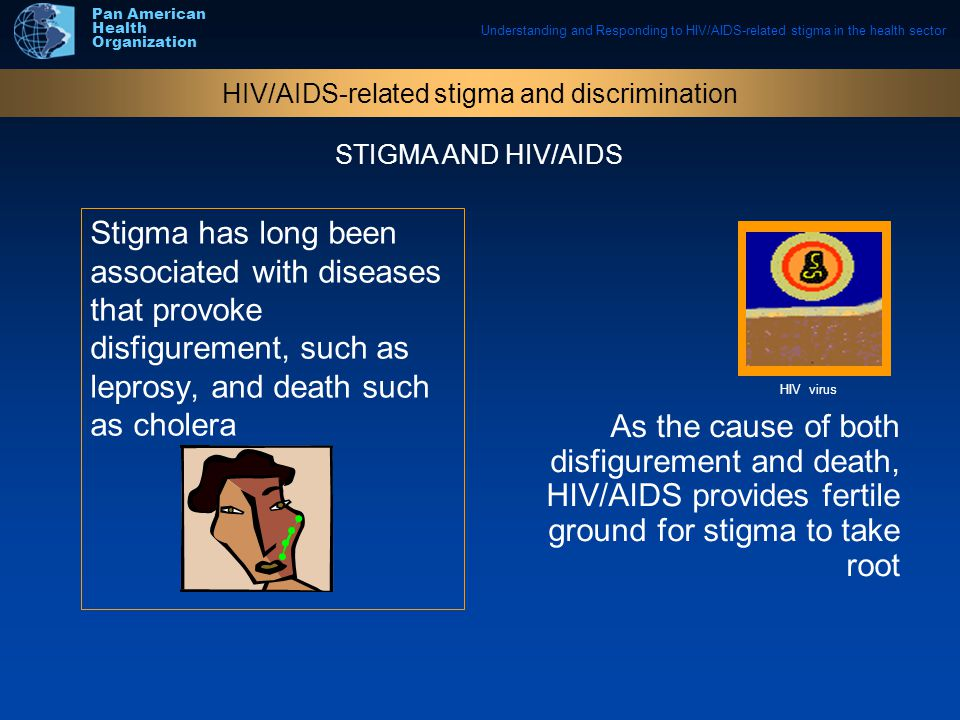 Understanding and Responding to HIV/AIDS-related stigma in the health sector Pan American Health Organization Stigma has long been associated with diseases that provoke disfigurement, such as leprosy, and death such as cholera As the cause of both disfigurement and death, HIV/AIDS provides fertile ground for stigma to take root HIV/AIDS-related stigma and discrimination STIGMA AND HIV/AIDS HIV virus