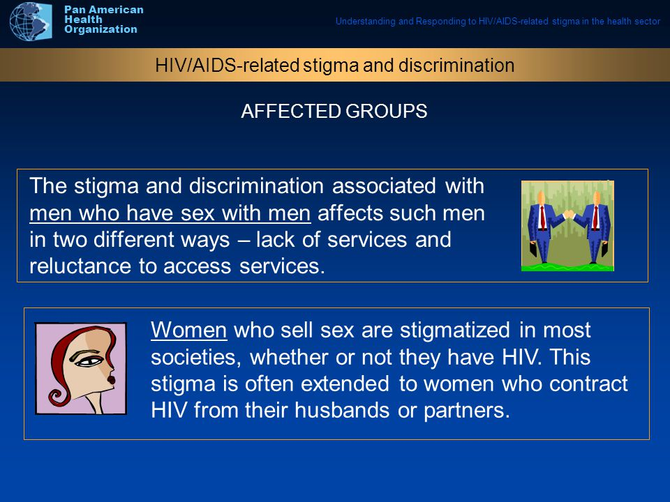 Understanding and Responding to HIV/AIDS-related stigma in the health sector Pan American Health Organization The stigma and discrimination associated with men who have sex with men affects such men in two different ways – lack of services and reluctance to access services.