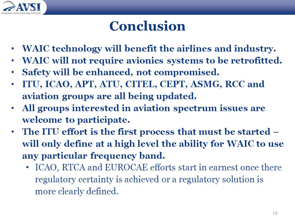 19 Conclusion WAIC technology will benefit the airlines and industry. WAIC will not require avionics systems to be retrofitted. Safety will be enhance